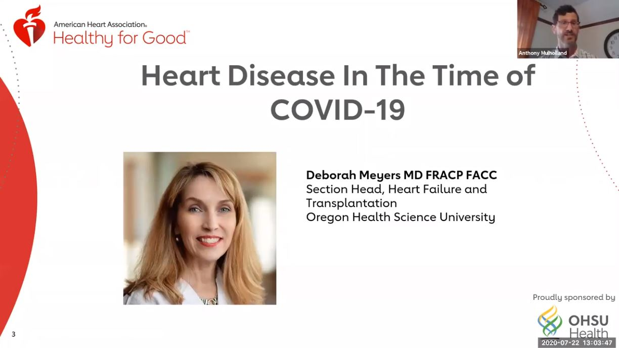 American Heart Association Healthy for Good. Heart Disease in the Time of COVID-19. Deborah Meyers MD FRACP FACC, Section Head, Heart Failure and Transplantation, Oregon Health and Sciences University. Opens a video