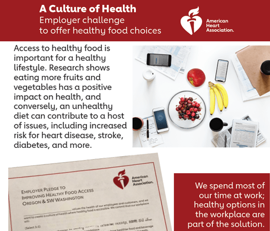 A Culture of Health. Employer challenge to offer healthy food choices. Join the American Heart Association: Access to healthy food is important for a healthy lifestyle. Research shows eating more fruits and vegetables has a positive impact on health, and conversely, an unhealthy diet can contribute to a host of issues, including increased risk for heart disease, stroke, diabetes, and more. We spend most of our time at work; healthy options in the workplace are part of the solution.